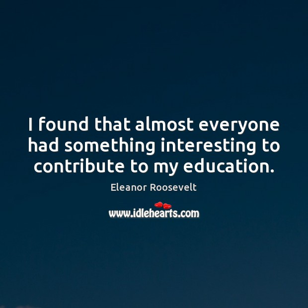 I found that almost everyone had something interesting to contribute to my education. Eleanor Roosevelt Picture Quote