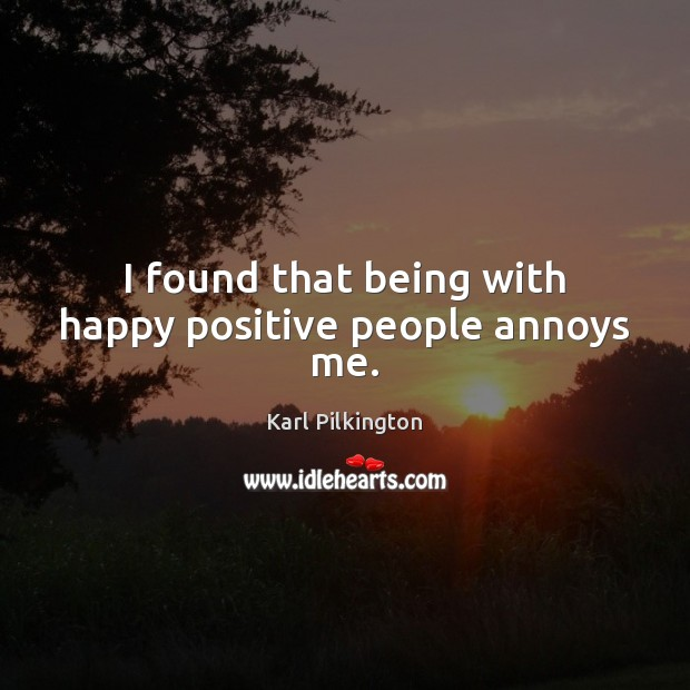 Image, I found that being with happy positive people annoys me.