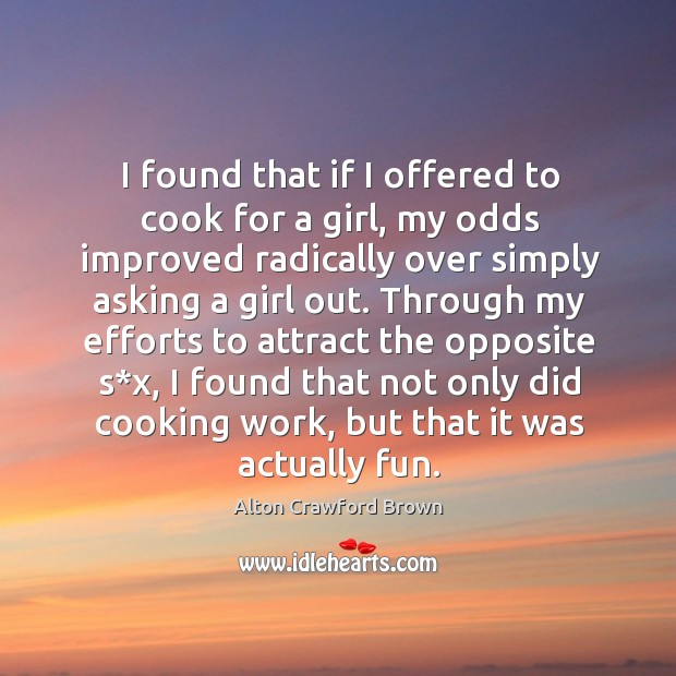 Image, I found that if I offered to cook for a girl, my odds improved radically over simply asking a girl out.