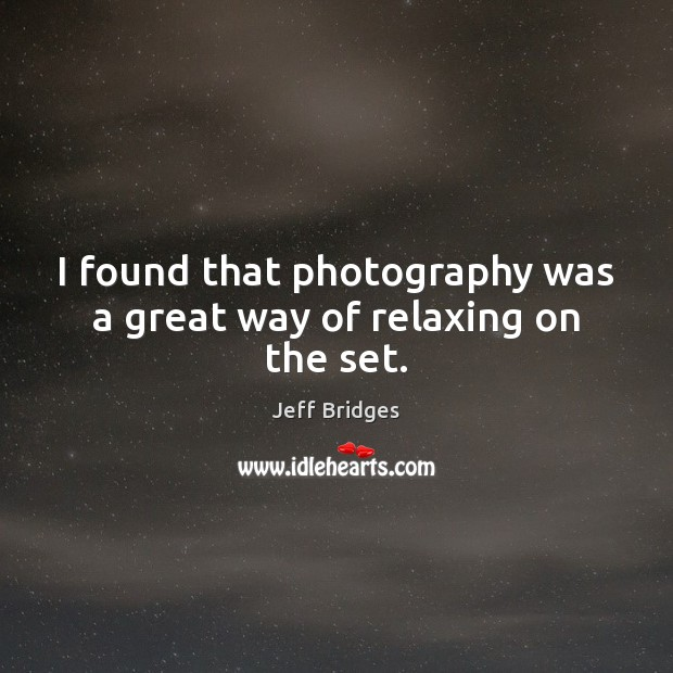 I found that photography was a great way of relaxing on the set. Jeff Bridges Picture Quote