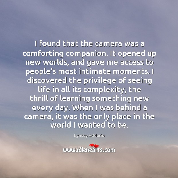 I found that the camera was a comforting companion. It opened up Image