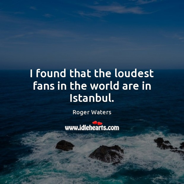 I found that the loudest fans in the world are in Istanbul. Roger Waters Picture Quote