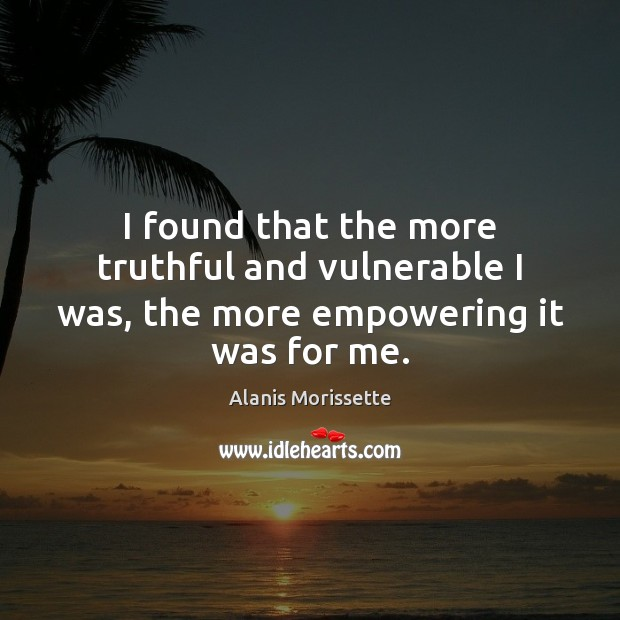I found that the more truthful and vulnerable I was, the more empowering it was for me. Image