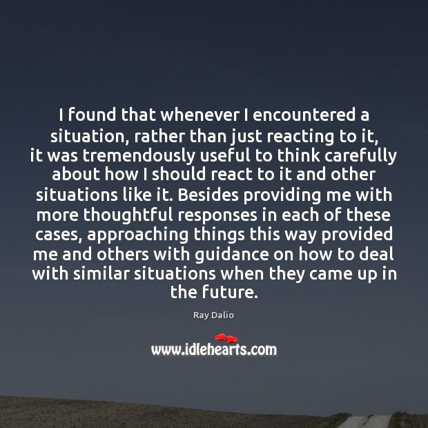 I found that whenever I encountered a situation, rather than just reacting Ray Dalio Picture Quote