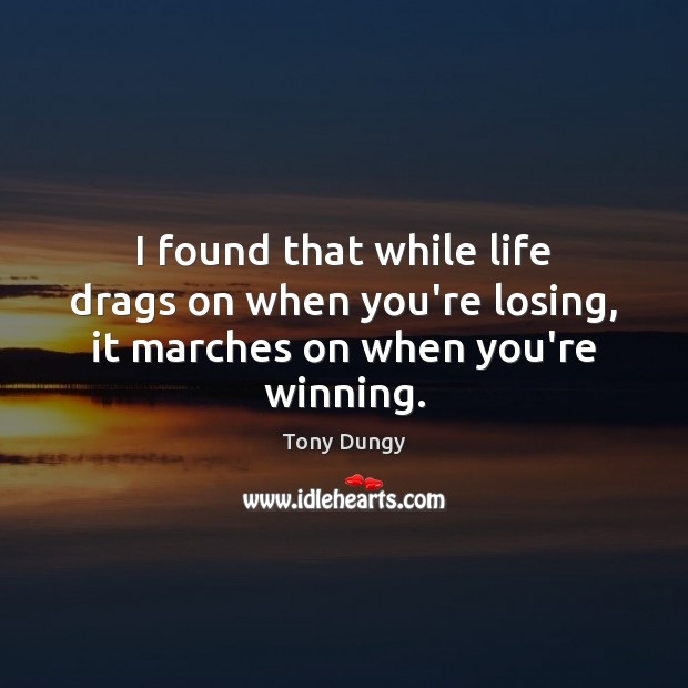 I found that while life drags on when you're losing, it marches on when you're winning. Image