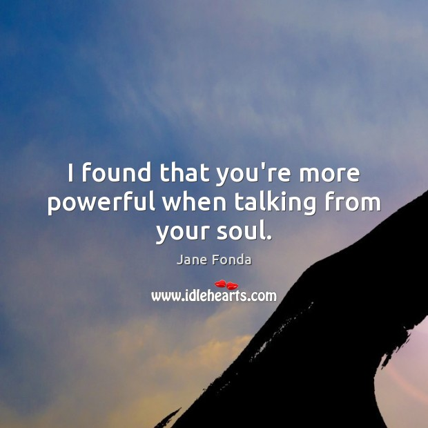 I found that you're more powerful when talking from your soul. Image