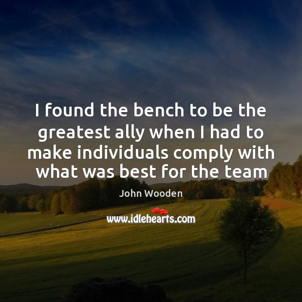 I found the bench to be the greatest ally when I had John Wooden Picture Quote