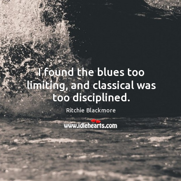 I found the blues too limiting, and classical was too disciplined. Ritchie Blackmore Picture Quote