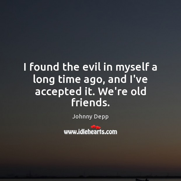 Image, I found the evil in myself a long time ago, and I've accepted it. We're old friends.
