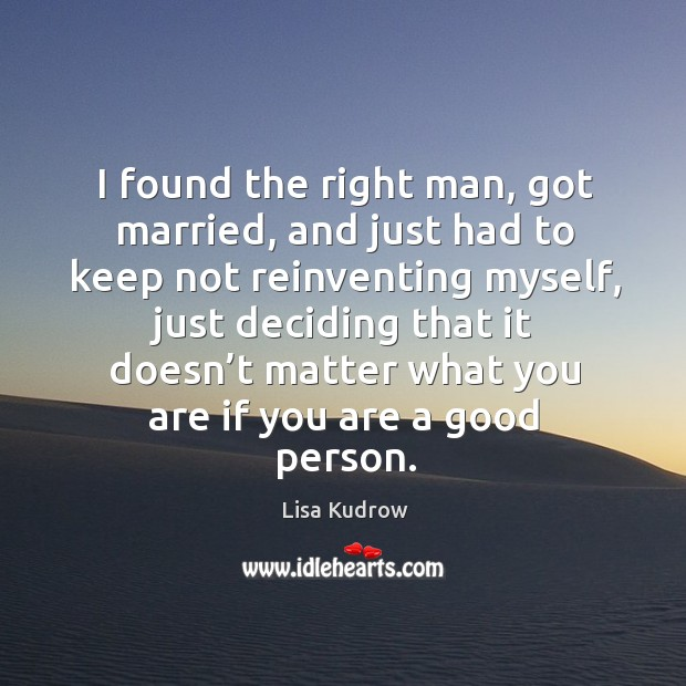 I found the right man, got married, and just had to keep not reinventing myself Lisa Kudrow Picture Quote