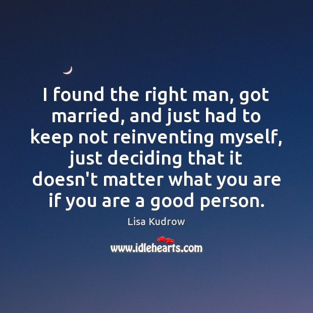 I found the right man, got married, and just had to keep Lisa Kudrow Picture Quote