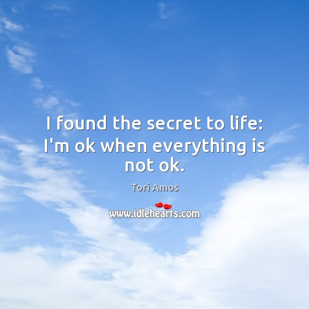 I found the secret to life: I'm ok when everything is not ok. Tori Amos Picture Quote
