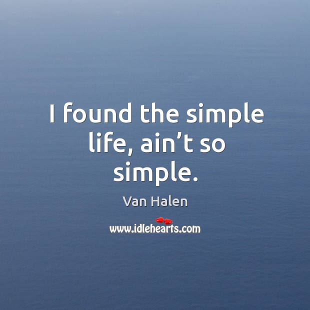 I found the simple life, ain't so simple. Van Halen Picture Quote
