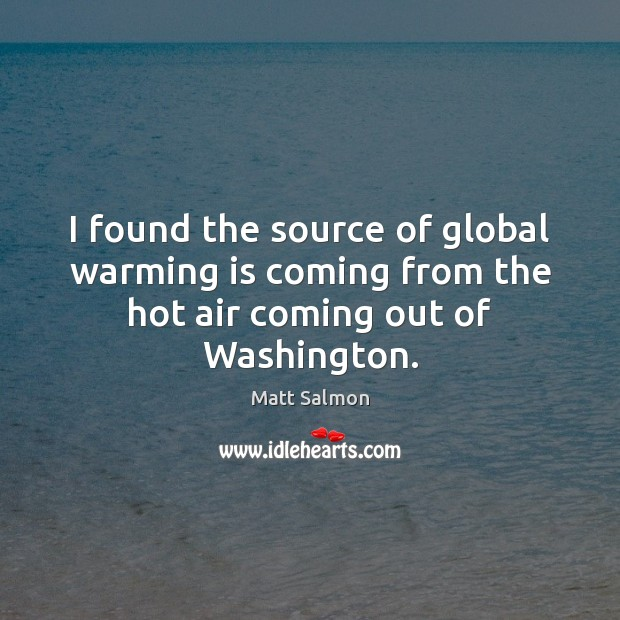 I found the source of global warming is coming from the hot air coming out of Washington. Image