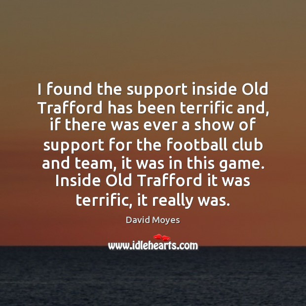 Image, I found the support inside Old Trafford has been terrific and, if