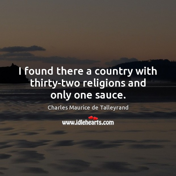 I found there a country with thirty-two religions and only one sauce. Image