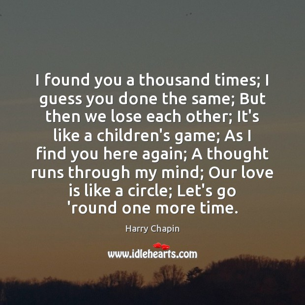 I found you a thousand times; I guess you done the same; Harry Chapin Picture Quote