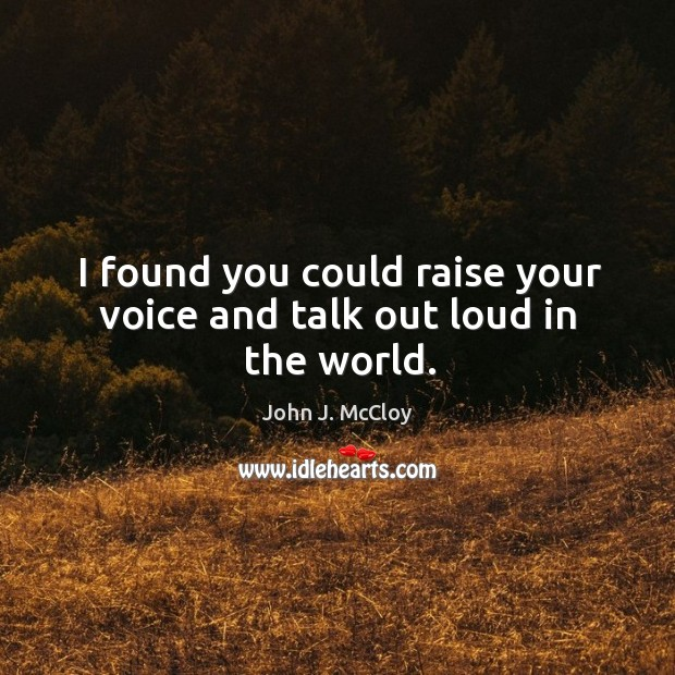 I found you could raise your voice and talk out loud in the world. John J. McCloy Picture Quote