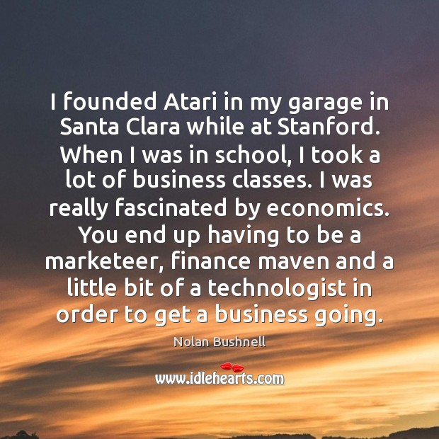 I founded Atari in my garage in Santa Clara while at Stanford. Nolan Bushnell Picture Quote