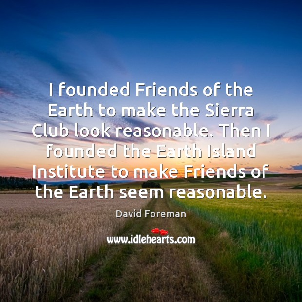 I founded Friends of the Earth to make the Sierra Club look Image