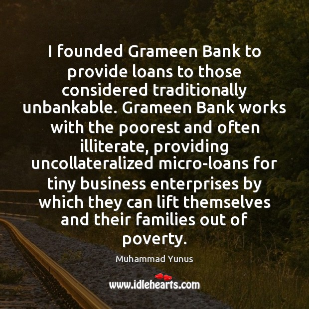 I founded Grameen Bank to provide loans to those considered traditionally unbankable. Muhammad Yunus Picture Quote