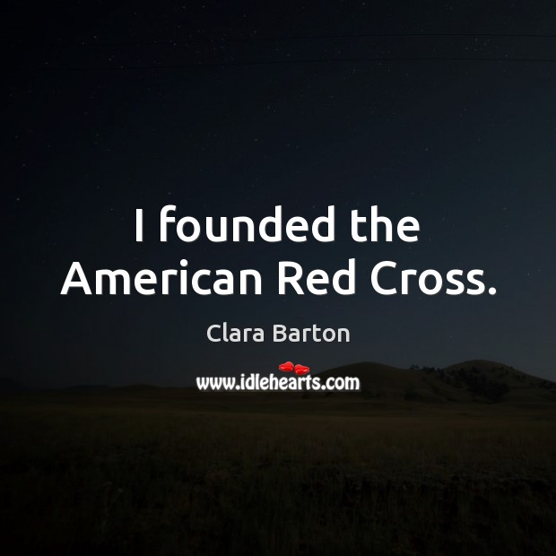Image, I founded the American Red Cross.