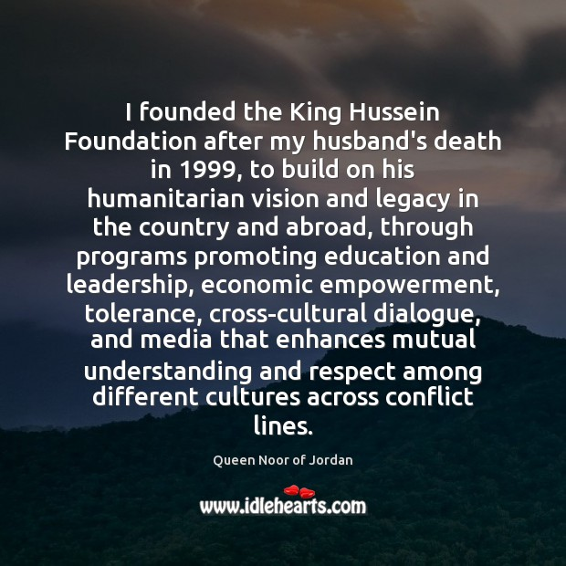 Image, I founded the King Hussein Foundation after my husband's death in 1999, to