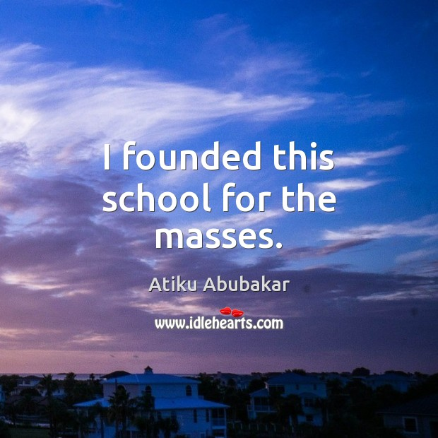 I founded this school for the masses. Image