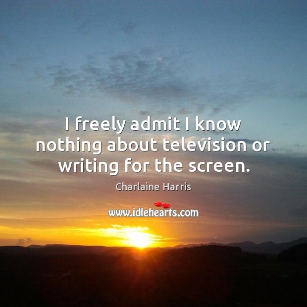 I freely admit I know nothing about television or writing for the screen. Charlaine Harris Picture Quote