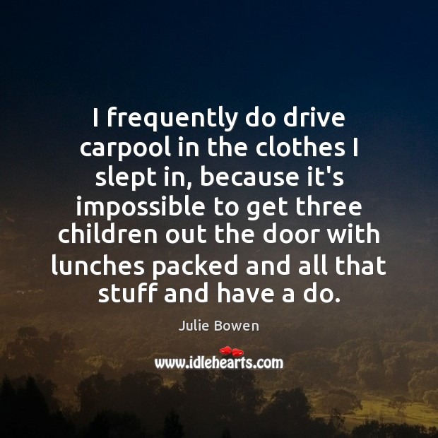 I frequently do drive carpool in the clothes I slept in, because Julie Bowen Picture Quote