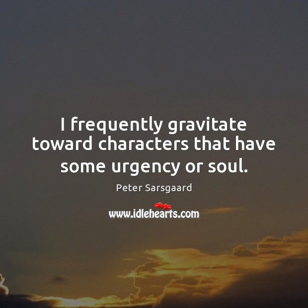 I frequently gravitate toward characters that have some urgency or soul. Image