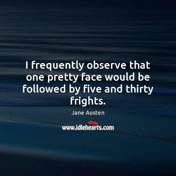 Image, I frequently observe that one pretty face would be followed by five and thirty frights.