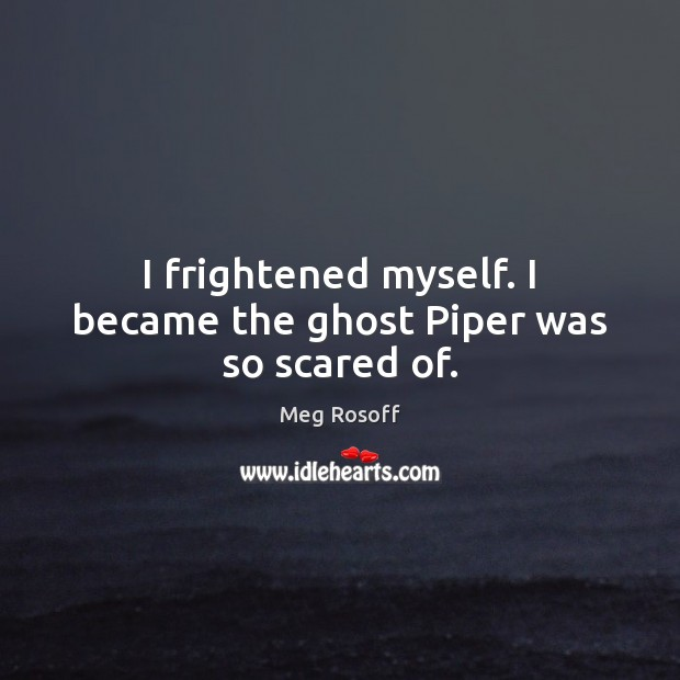 I frightened myself. I became the ghost Piper was so scared of. Image