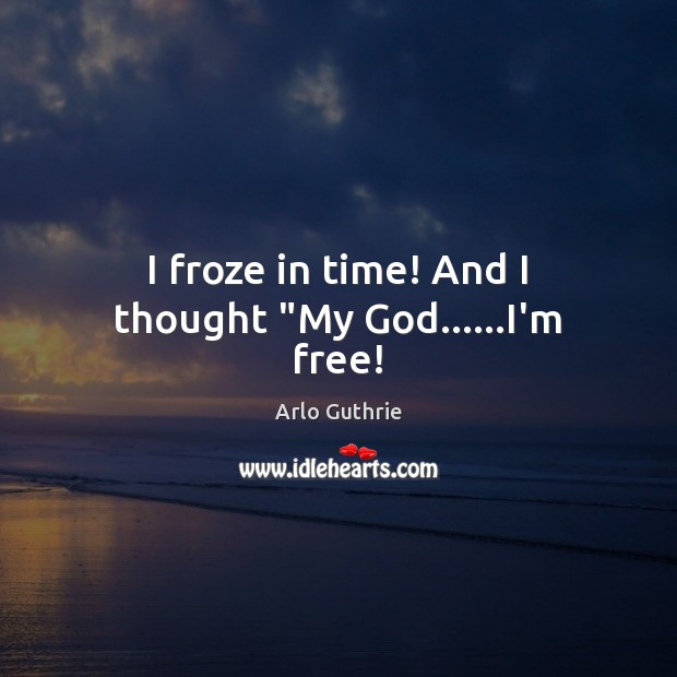 "Image, I froze in time! And I thought ""My God……I'm free!"