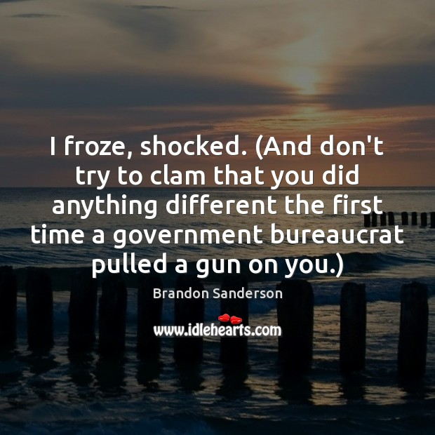 I froze, shocked. (And don't try to clam that you did anything Brandon Sanderson Picture Quote