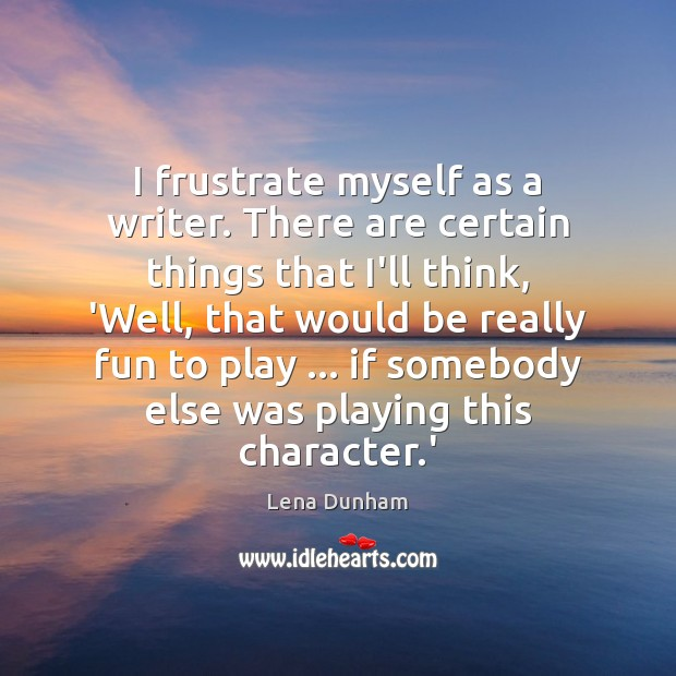 I frustrate myself as a writer. There are certain things that I'll Image