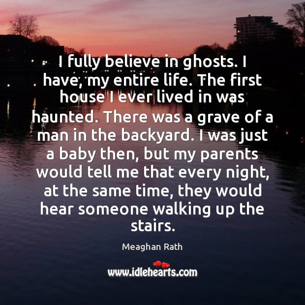 I fully believe in ghosts. I have, my entire life. The first Meaghan Rath Picture Quote