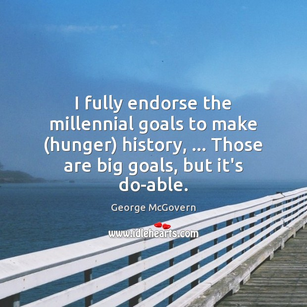 I fully endorse the millennial goals to make (hunger) history, … Those are George McGovern Picture Quote