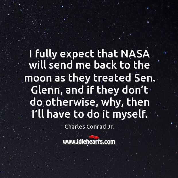 I fully expect that nasa will send me back to the moon as they treated sen. Glenn Image
