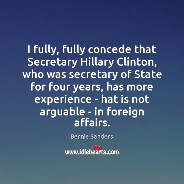I fully, fully concede that Secretary Hillary Clinton, who was secretary of Bernie Sanders Picture Quote