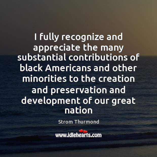 I fully recognize and appreciate the many substantial contributions of black Americans Appreciate Quotes Image