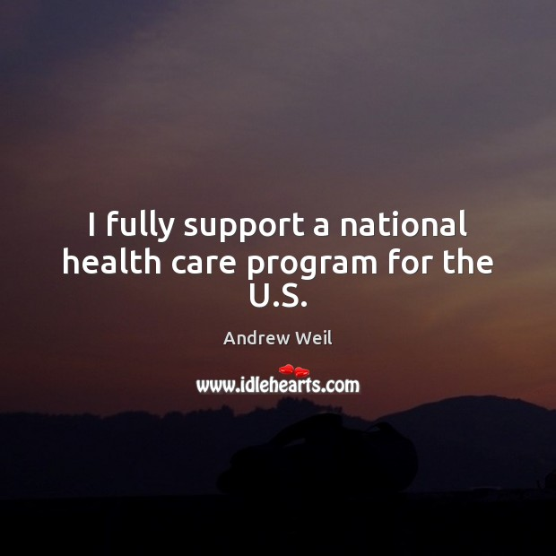 I fully support a national health care program for the U.S. Andrew Weil Picture Quote