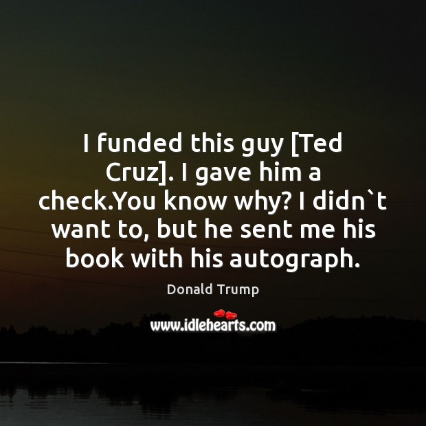 Image, I funded this guy [Ted Cruz]. I gave him a check.You
