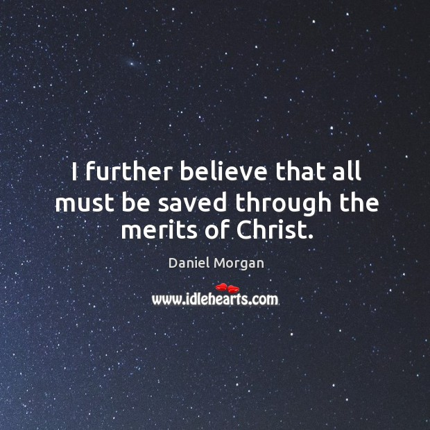 I further believe that all must be saved through the merits of christ. Image