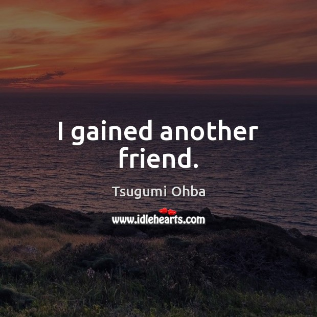 I gained another friend. Tsugumi Ohba Picture Quote