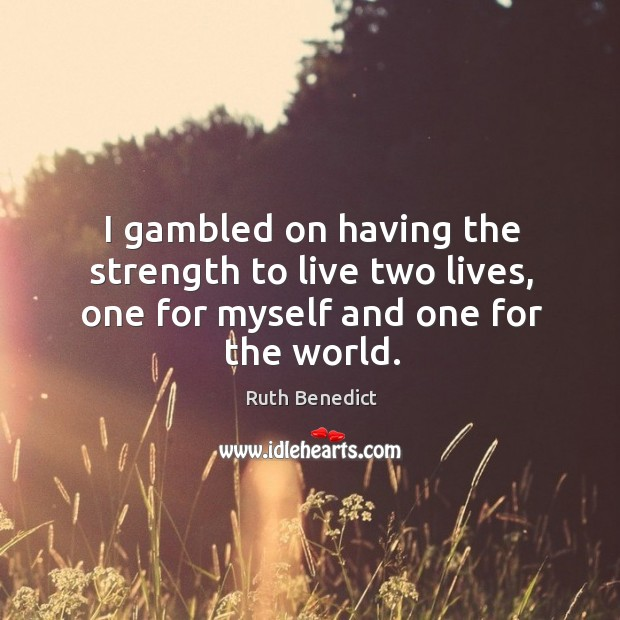 I gambled on having the strength to live two lives, one for myself and one for the world. Ruth Benedict Picture Quote