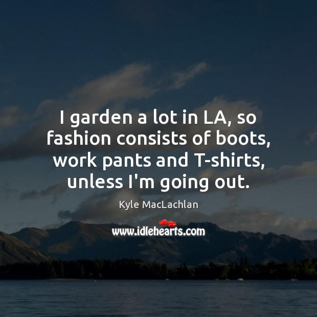 I garden a lot in LA, so fashion consists of boots, work Kyle MacLachlan Picture Quote