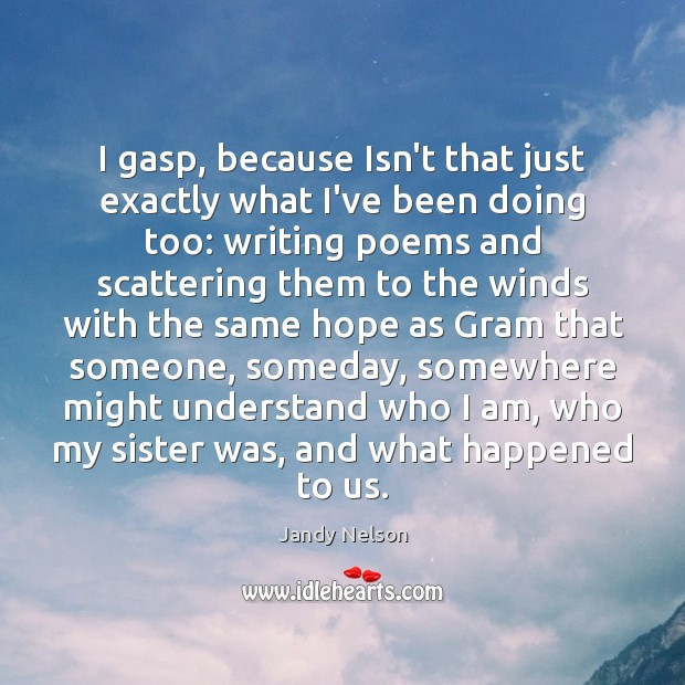 I gasp, because Isn't that just exactly what I've been doing too: Jandy Nelson Picture Quote