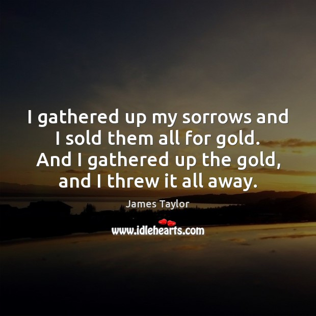 I gathered up my sorrows and I sold them all for gold. James Taylor Picture Quote