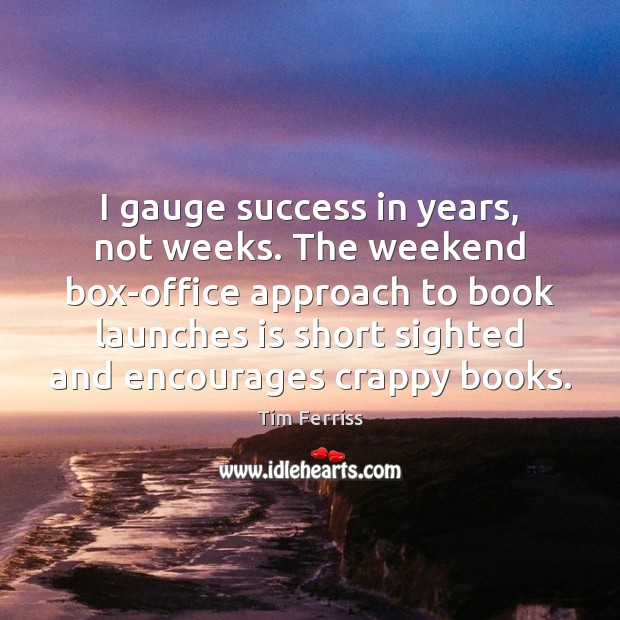 I gauge success in years, not weeks. The weekend box-office approach to Tim Ferriss Picture Quote